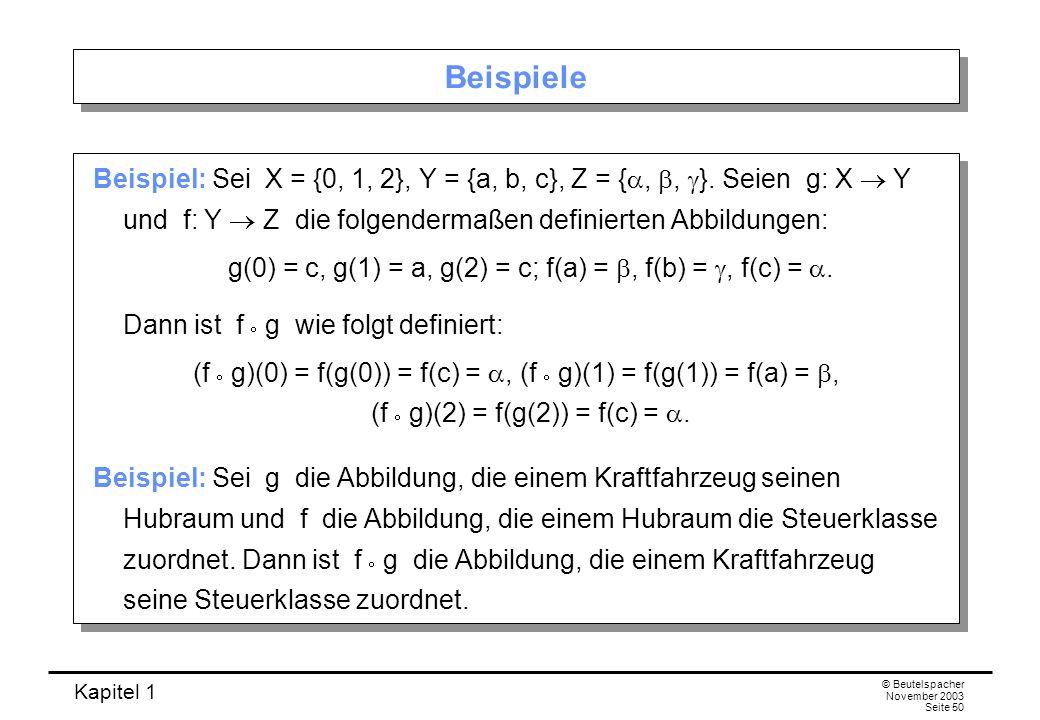 Kapitel 1 © Beutelspacher November 2003 Seite 50 Beispiele Beispiel: Sei X = {0, 1, 2}, Y = {a, b, c}, Z = {,, }. Seien g: X Y und f: Y Z die folgende