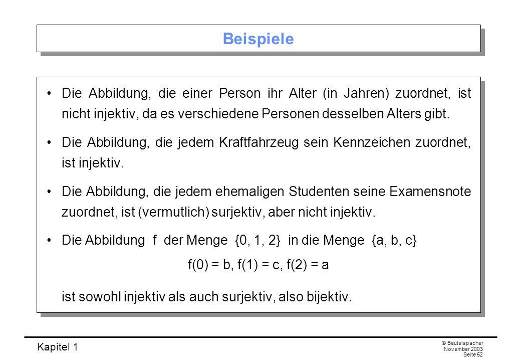 Kapitel 1 © Beutelspacher November 2003 Seite 52 Beispiele Die Abbildung, die einer Person ihr Alter (in Jahren) zuordnet, ist nicht injektiv, da es v