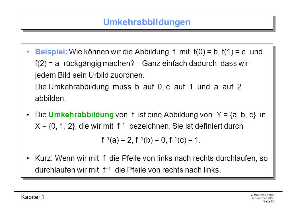 Kapitel 1 © Beutelspacher November 2003 Seite 53 Umkehrabbildungen Beispiel: Wie können wir die Abbildung f mit f(0) = b, f(1) = c und f(2) = a rückgä