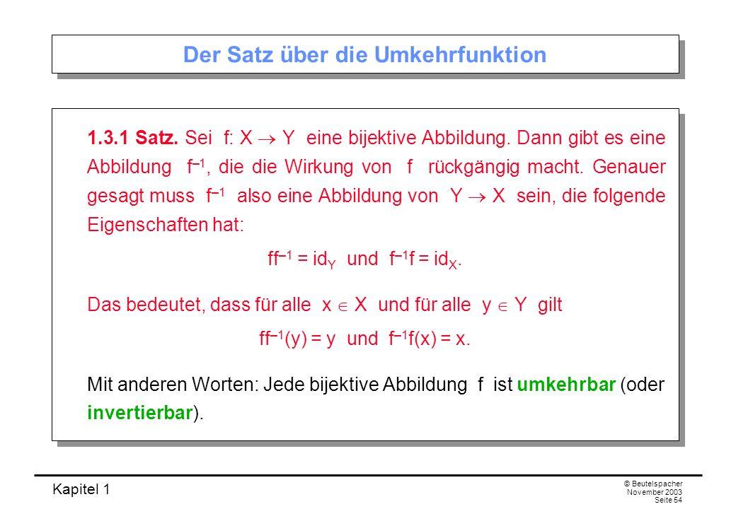 Kapitel 1 © Beutelspacher November 2003 Seite 54 Der Satz über die Umkehrfunktion 1.3.1 Satz. Sei f: X Y eine bijektive Abbildung. Dann gibt es eine A