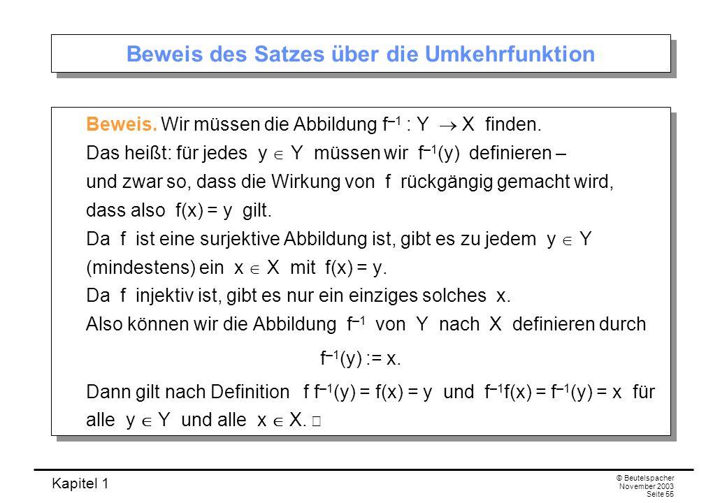 Kapitel 1 © Beutelspacher November 2003 Seite 55 Beweis des Satzes über die Umkehrfunktion Beweis. Wir müssen die Abbildung f –1 : Y X finden. Das hei