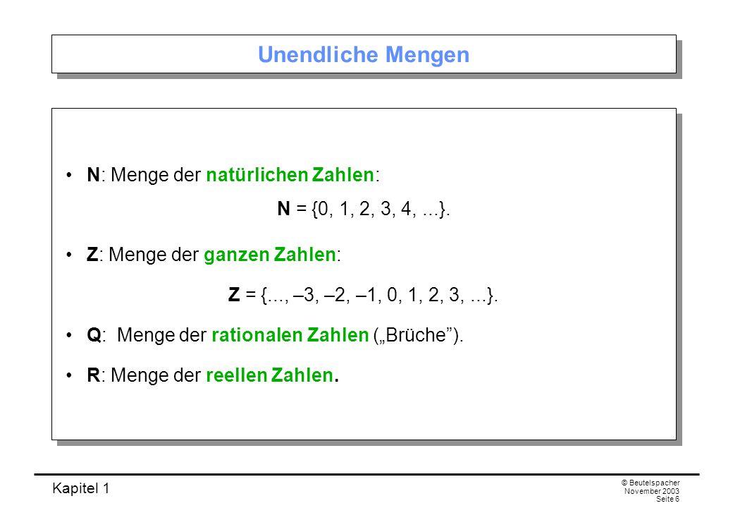 Kapitel 1 © Beutelspacher November 2003 Seite 6 Unendliche Mengen N: Menge der natürlichen Zahlen: N = {0, 1, 2, 3, 4,...}. Z: Menge der ganzen Zahlen