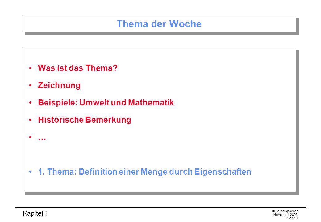 Kapitel 1 © Beutelspacher November 2003 Seite 9 Thema der Woche Was ist das Thema? Zeichnung Beispiele: Umwelt und Mathematik Historische Bemerkung …