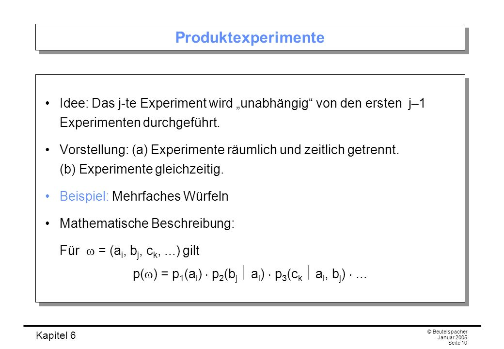 Kapitel 6 © Beutelspacher Januar 2005 Seite 10 Produktexperimente Idee: Das j-te Experiment wird unabhängig von den ersten j–1 Experimenten durchgefüh