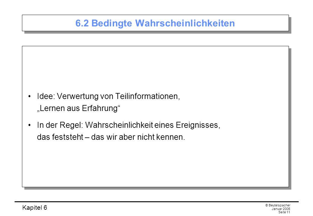 Kapitel 6 © Beutelspacher Januar 2005 Seite 11 6.2 Bedingte Wahrscheinlichkeiten Idee: Verwertung von Teilinformationen, Lernen aus Erfahrung In der R