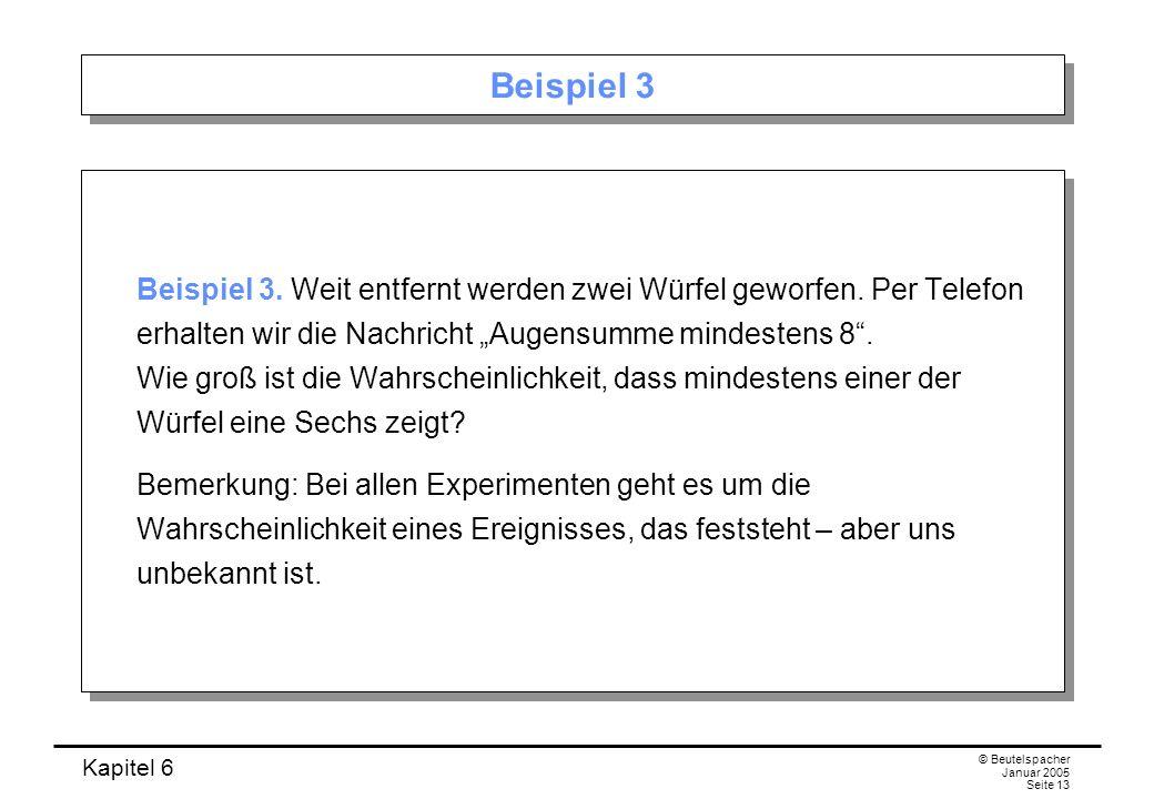 Kapitel 6 © Beutelspacher Januar 2005 Seite 13 Beispiel 3 Beispiel 3. Weit entfernt werden zwei Würfel geworfen. Per Telefon erhalten wir die Nachrich