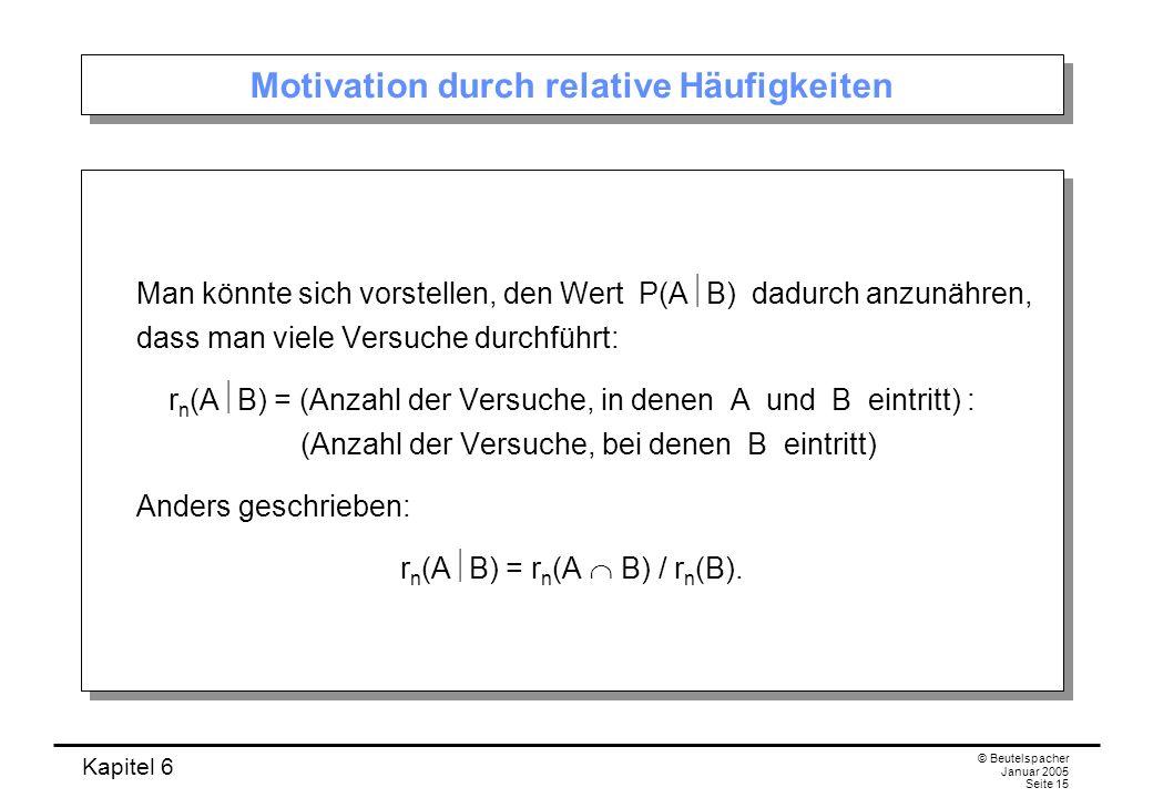Kapitel 6 © Beutelspacher Januar 2005 Seite 15 Motivation durch relative Häufigkeiten Man könnte sich vorstellen, den Wert P(A B) dadurch anzunähren,