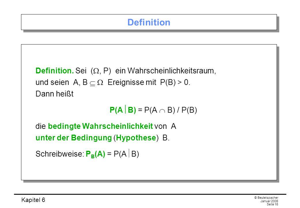 Kapitel 6 © Beutelspacher Januar 2005 Seite 16 Definition Definition. Sei (, P) ein Wahrscheinlichkeitsraum, und seien A, B Ereignisse mit P(B) > 0. D