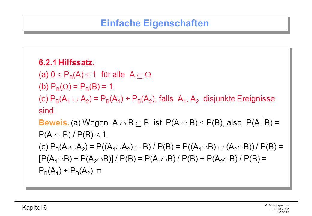 Kapitel 6 © Beutelspacher Januar 2005 Seite 17 Einfache Eigenschaften 6.2.1 Hilfssatz. (a) 0 P B (A) 1 für alle A. (b) P B ( ) = P B (B) = 1. (c) P B