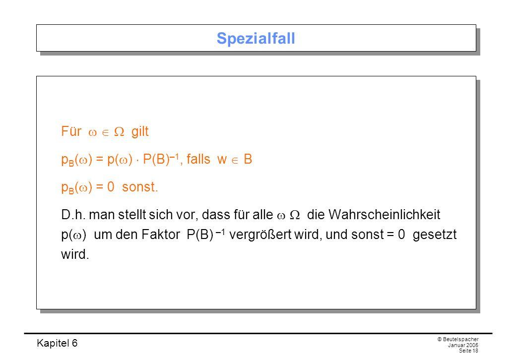 Kapitel 6 © Beutelspacher Januar 2005 Seite 18 Spezialfall Für gilt p B ( ) = p( ) P(B) –1, falls w B p B ( ) = 0 sonst. D.h. man stellt sich vor, das