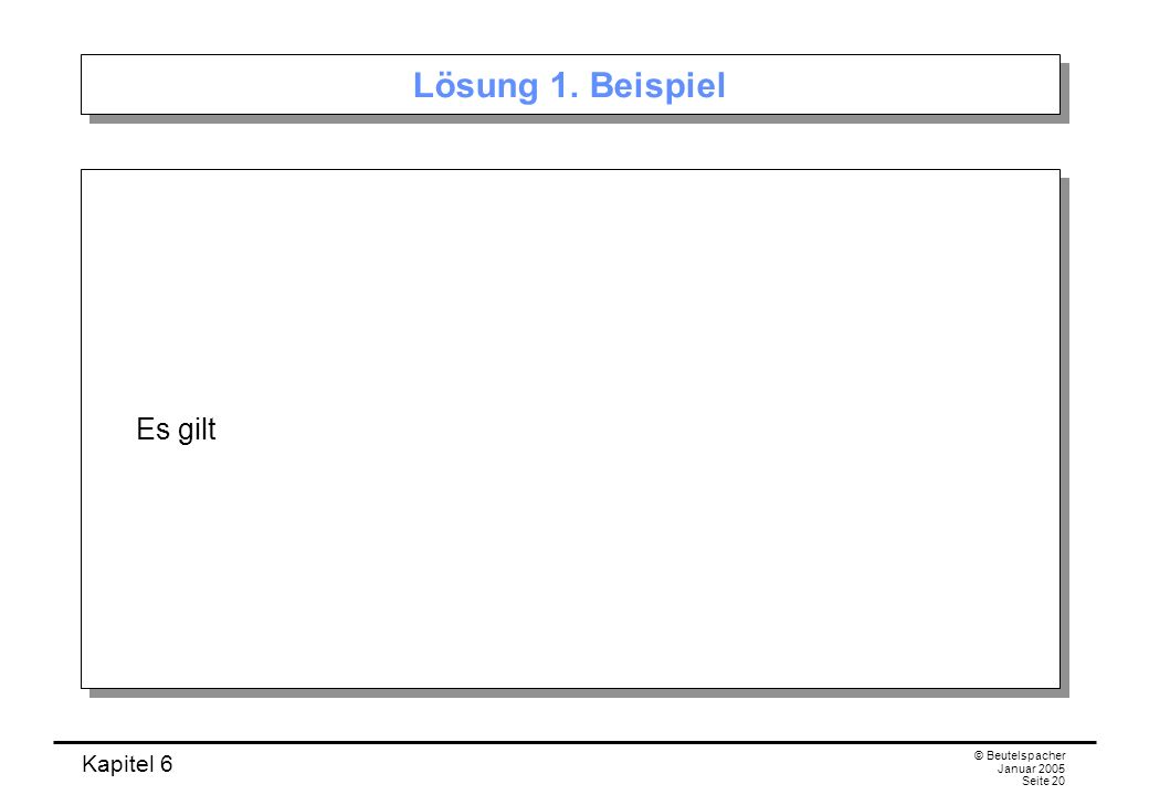 Kapitel 6 © Beutelspacher Januar 2005 Seite 20 Lösung 1. Beispiel Es gilt