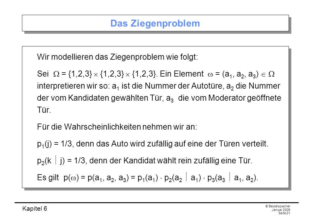 Kapitel 6 © Beutelspacher Januar 2005 Seite 21 Das Ziegenproblem Wir modellieren das Ziegenproblem wie folgt: Sei = {1,2,3} {1,2,3} {1,2,3}. Ein Eleme