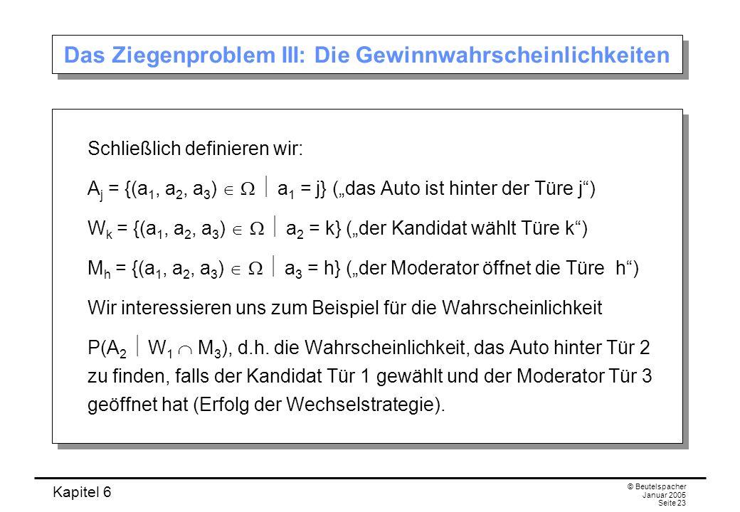 Kapitel 6 © Beutelspacher Januar 2005 Seite 23 Das Ziegenproblem III: Die Gewinnwahrscheinlichkeiten Schließlich definieren wir: A j = {(a 1, a 2, a 3
