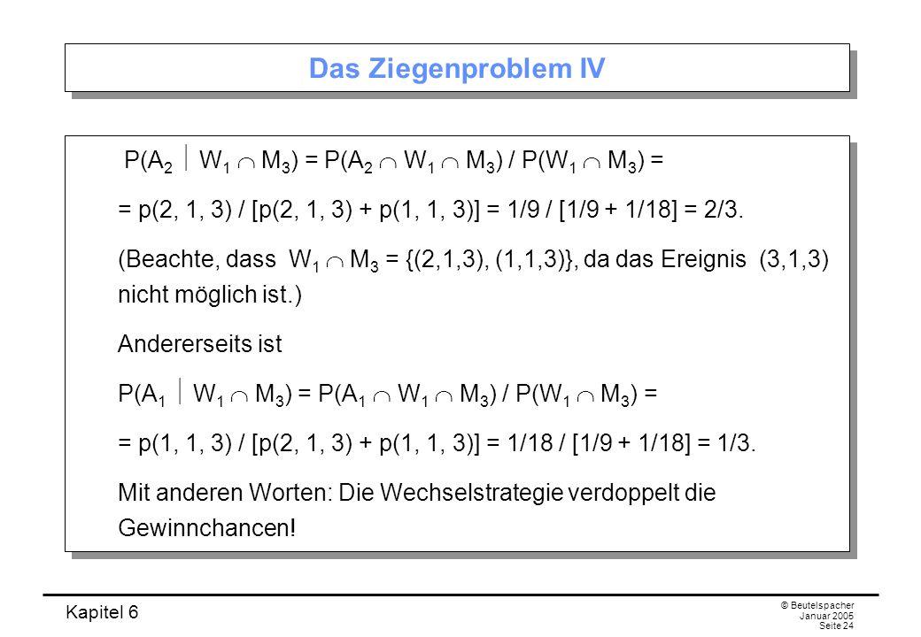 Kapitel 6 © Beutelspacher Januar 2005 Seite 24 Das Ziegenproblem IV P(A 2 W 1 M 3 ) = P(A 2 W 1 M 3 ) / P(W 1 M 3 ) = = p(2, 1, 3) / [p(2, 1, 3) + p(1