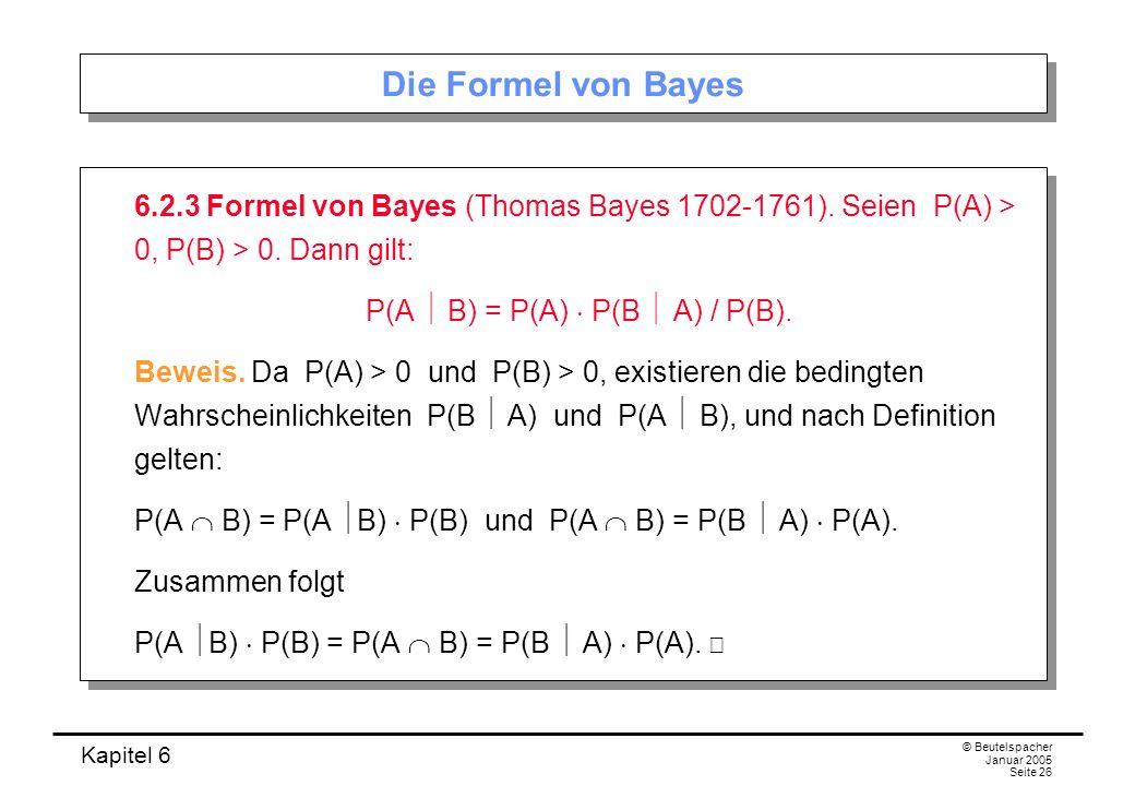 Kapitel 6 © Beutelspacher Januar 2005 Seite 26 Die Formel von Bayes 6.2.3 Formel von Bayes (Thomas Bayes 1702-1761). Seien P(A) > 0, P(B) > 0. Dann gi