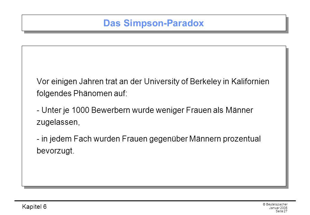 Kapitel 6 © Beutelspacher Januar 2005 Seite 27 Das Simpson-Paradox Vor einigen Jahren trat an der University of Berkeley in Kalifornien folgendes Phän
