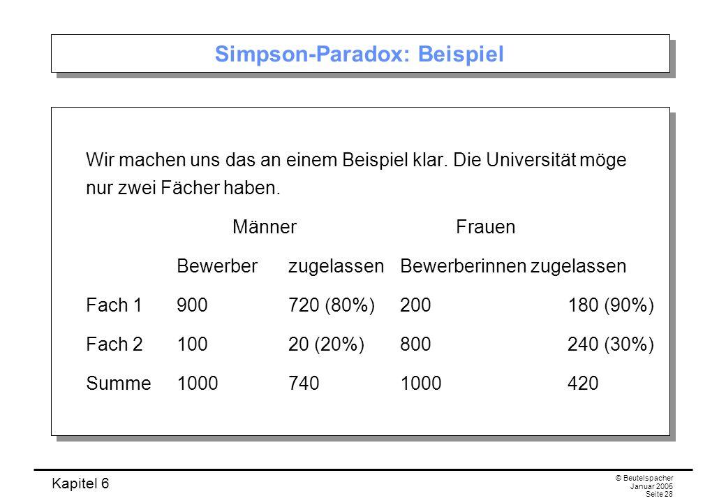 Kapitel 6 © Beutelspacher Januar 2005 Seite 28 Simpson-Paradox: Beispiel Wir machen uns das an einem Beispiel klar. Die Universität möge nur zwei Fäch