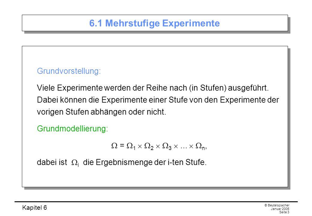 Kapitel 6 © Beutelspacher Januar 2005 Seite 3 6.1 Mehrstufige Experimente Grundvorstellung: Viele Experimente werden der Reihe nach (in Stufen) ausgef