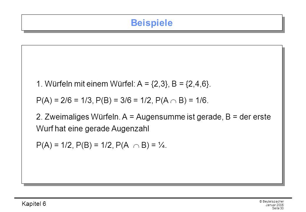 Kapitel 6 © Beutelspacher Januar 2005 Seite 30 Beispiele 1. Würfeln mit einem Würfel: A = {2,3}, B = {2,4,6}. P(A) = 2/6 = 1/3, P(B) = 3/6 = 1/2, P(A