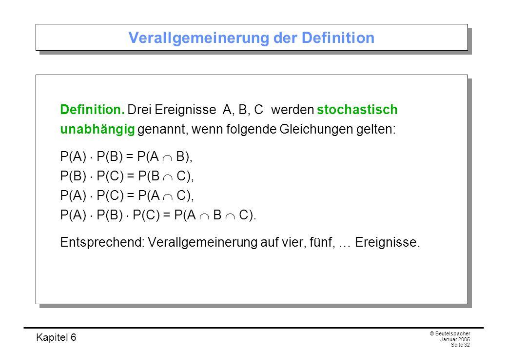 Kapitel 6 © Beutelspacher Januar 2005 Seite 32 Verallgemeinerung der Definition Definition. Drei Ereignisse A, B, C werden stochastisch unabhängig gen