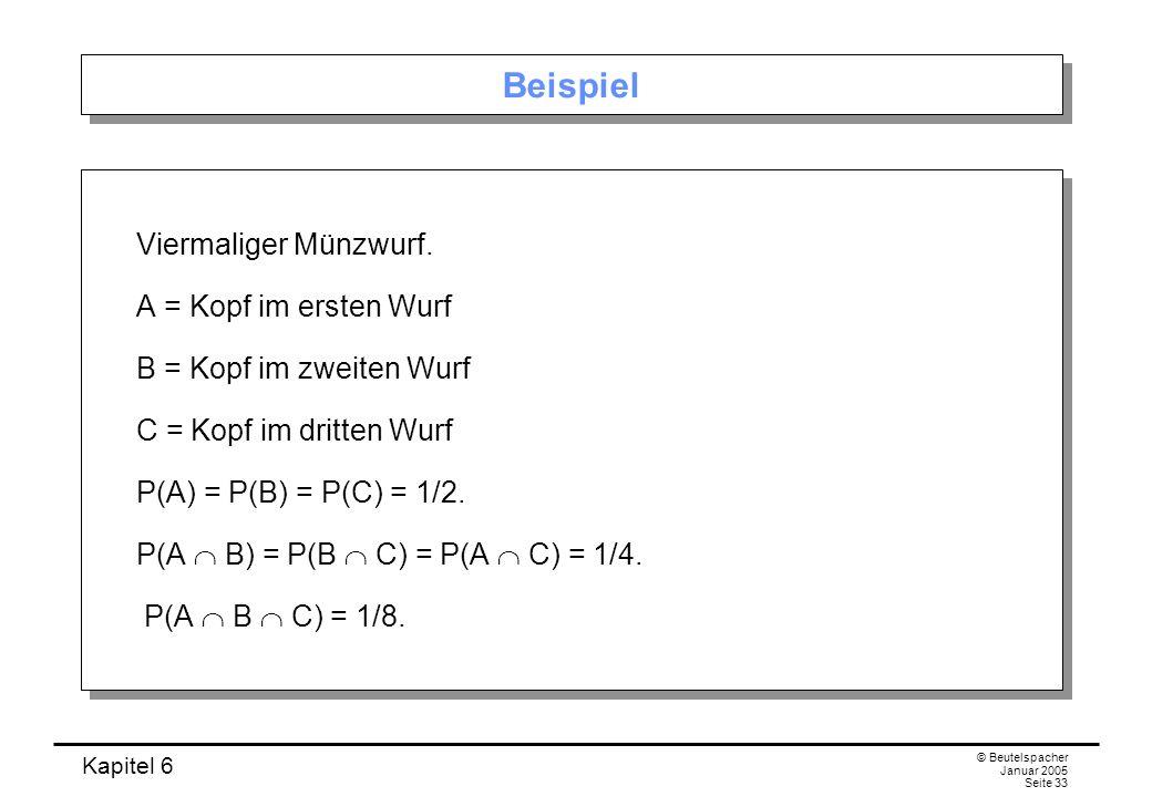 Kapitel 6 © Beutelspacher Januar 2005 Seite 33 Beispiel Viermaliger Münzwurf. A = Kopf im ersten Wurf B = Kopf im zweiten Wurf C = Kopf im dritten Wur