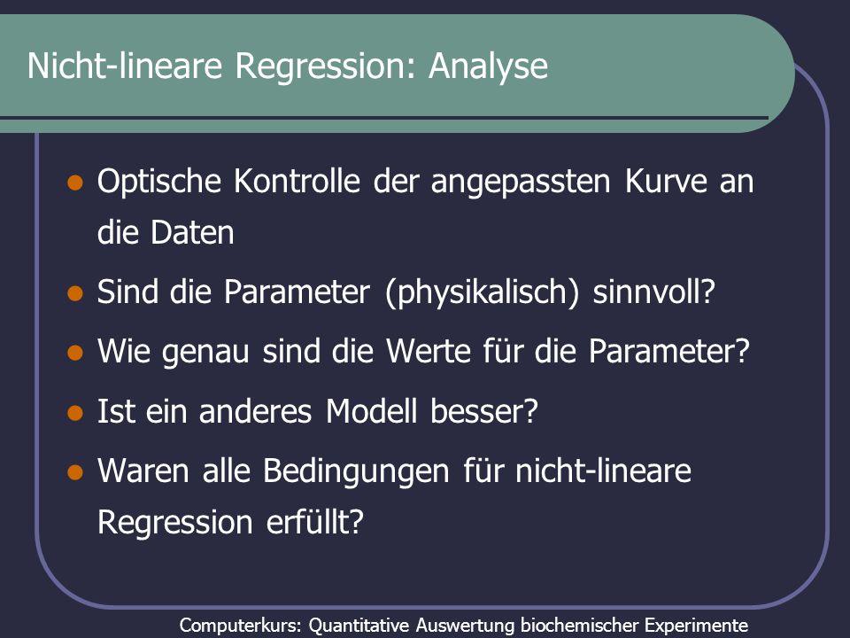 Computerkurs: Quantitative Auswertung biochemischer Experimente Nicht-lineare Regression: Analyse Optische Kontrolle der angepassten Kurve an die Daten Sind die Parameter (physikalisch) sinnvoll.