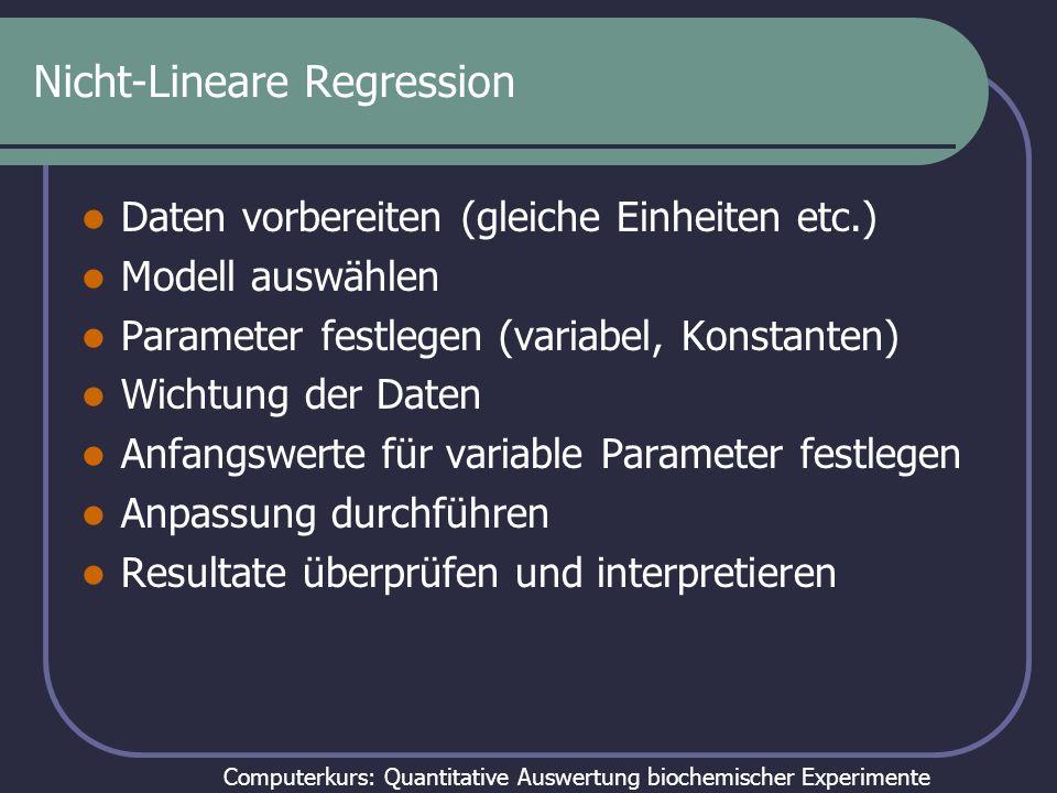 Computerkurs: Quantitative Auswertung biochemischer Experimente Nicht-Lineare Regression Daten vorbereiten (gleiche Einheiten etc.) Modell auswählen Parameter festlegen (variabel, Konstanten) Wichtung der Daten Anfangswerte für variable Parameter festlegen Anpassung durchführen Resultate überprüfen und interpretieren