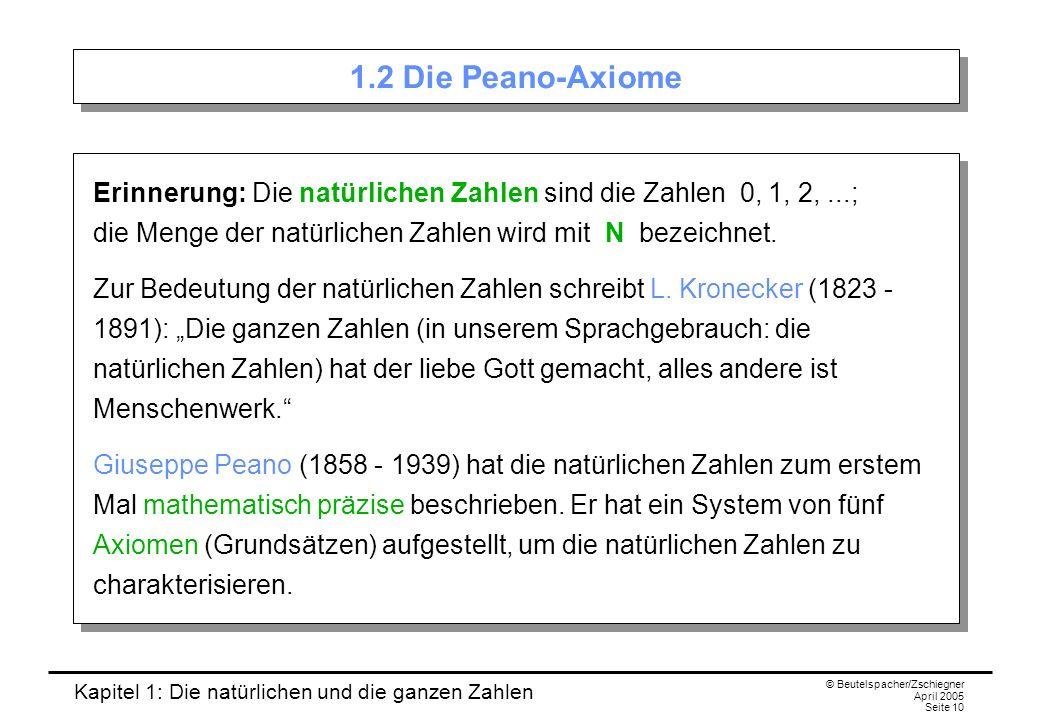Kapitel 1: Die natürlichen und die ganzen Zahlen © Beutelspacher/Zschiegner April 2005 Seite 10 1.2 Die Peano-Axiome Erinnerung: Die natürlichen Zahlen sind die Zahlen 0, 1, 2,...; die Menge der natürlichen Zahlen wird mit N bezeichnet.