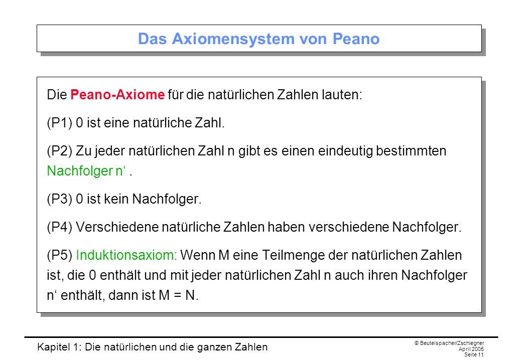 Kapitel 1: Die natürlichen und die ganzen Zahlen © Beutelspacher/Zschiegner April 2005 Seite 11 Das Axiomensystem von Peano Die Peano-Axiome für die natürlichen Zahlen lauten: (P1) 0 ist eine natürliche Zahl.