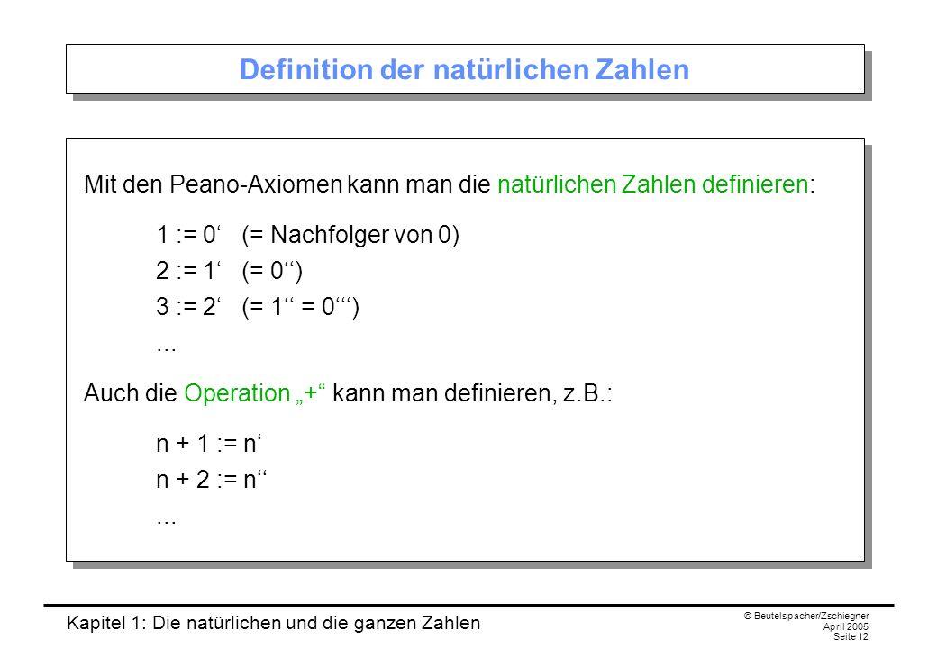 Kapitel 1: Die natürlichen und die ganzen Zahlen © Beutelspacher/Zschiegner April 2005 Seite 12 Definition der natürlichen Zahlen Mit den Peano-Axiomen kann man die natürlichen Zahlen definieren: 1 := 0 (= Nachfolger von 0) 2 := 1 (= 0) 3 := 2 (= 1 = 0)...