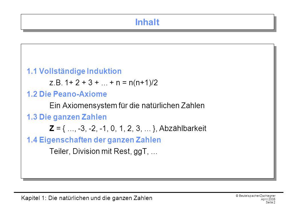 Kapitel 1: Die natürlichen und die ganzen Zahlen © Beutelspacher/Zschiegner April 2005 Seite 23 Der ggT Tatsache/Definition: Zu je zwei ganzen Zahlen a und b, die nicht beide gleich Null sind, existiert stets ein größter gemeinsamer Teiler; dieser ist eindeutig bestimmt.