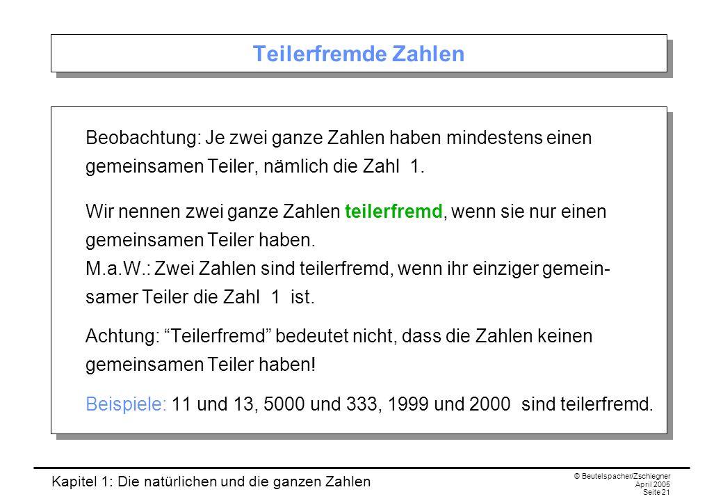 Kapitel 1: Die natürlichen und die ganzen Zahlen © Beutelspacher/Zschiegner April 2005 Seite 21 Teilerfremde Zahlen Beobachtung: Je zwei ganze Zahlen haben mindestens einen gemeinsamen Teiler, nämlich die Zahl 1.