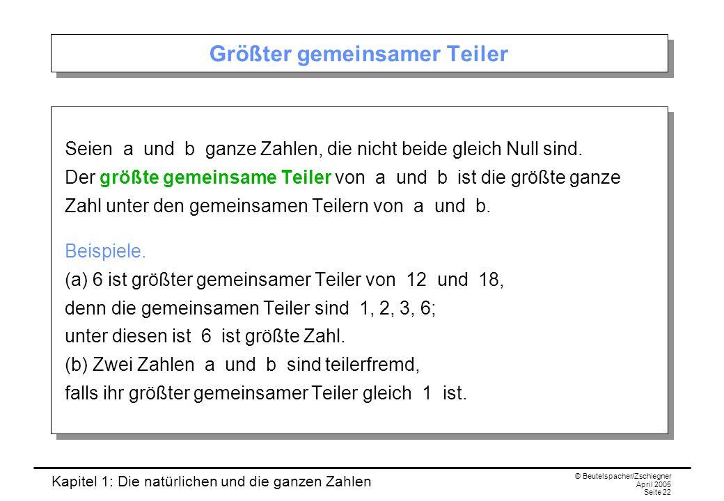 Kapitel 1: Die natürlichen und die ganzen Zahlen © Beutelspacher/Zschiegner April 2005 Seite 22 Größter gemeinsamer Teiler Seien a und b ganze Zahlen, die nicht beide gleich Null sind.