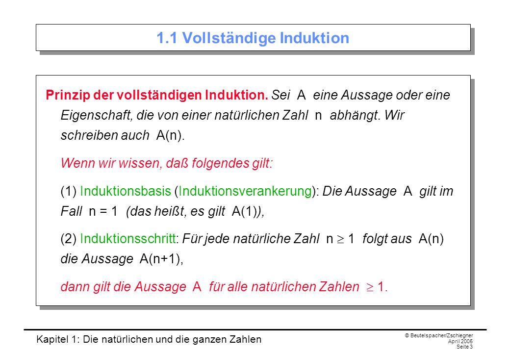 Kapitel 1: Die natürlichen und die ganzen Zahlen © Beutelspacher/Zschiegner April 2005 Seite 4 Erläuterung Bedeutung der vollständigen Induktion: Um eine Aussage für alle natürlichen Zahlen (also über unendlich viele Objekte!) nachzuweisen, muss man nur zwei Aussagen beweisen: Induktionsbasis: A(1) Induktionsschritt: A(n) A(n+1) Man nennt A(n) auch die Induktionsvoraussetzung.
