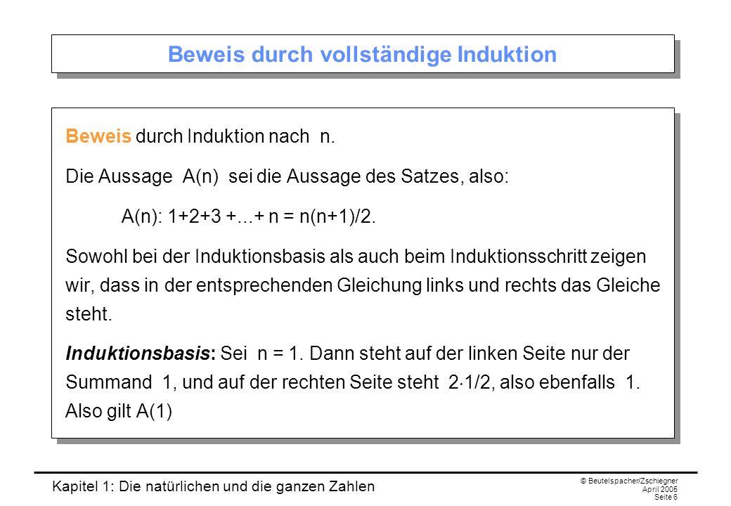 Kapitel 1: Die natürlichen und die ganzen Zahlen © Beutelspacher/Zschiegner April 2005 Seite 6 Beweis durch vollständige Induktion Beweis durch Induktion nach n.