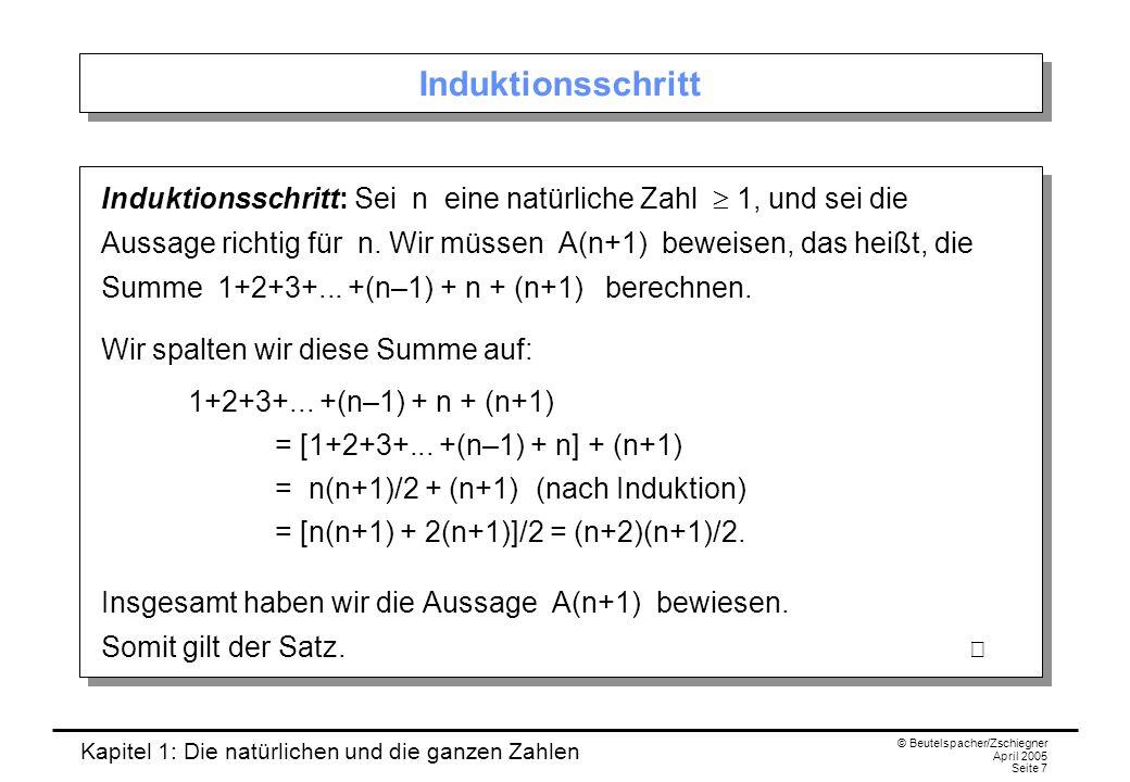 Kapitel 1: Die natürlichen und die ganzen Zahlen © Beutelspacher/Zschiegner April 2005 Seite 7 Induktionsschritt Induktionsschritt: Sei n eine natürliche Zahl 1, und sei die Aussage richtig für n.
