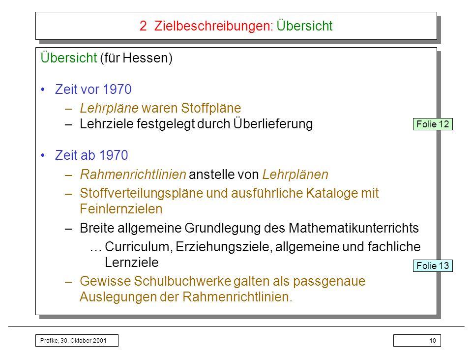 Profke, 30. Oktober 200110 2 Zielbeschreibungen: Übersicht Übersicht (für Hessen) Zeit vor 1970 –Lehrpläne waren Stoffpläne –Lehrziele festgelegt durc