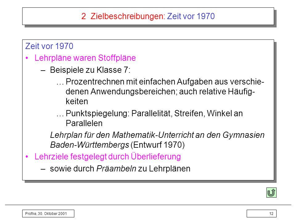 Profke, 30. Oktober 200112 2 Zielbeschreibungen: Zeit vor 1970 Zeit vor 1970 Lehrpläne waren Stoffpläne –Beispiele zu Klasse 7: …Prozentrechnen mit ei