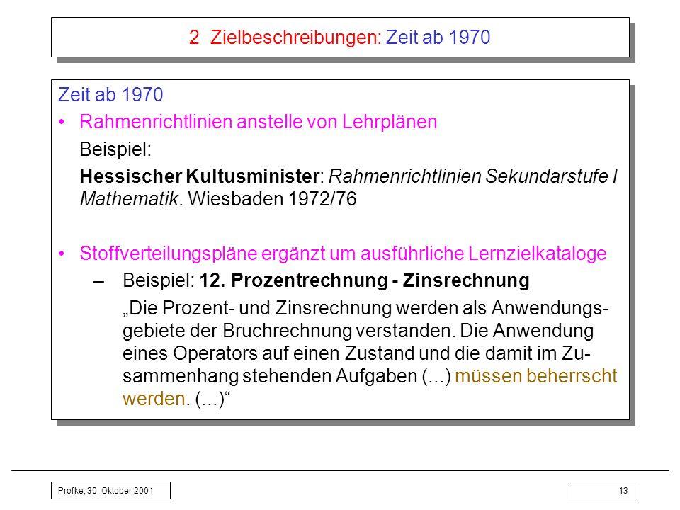 Profke, 30. Oktober 200113 2 Zielbeschreibungen: Zeit ab 1970 Zeit ab 1970 Rahmenrichtlinien anstelle von Lehrplänen Beispiel: Hessischer Kultusminist