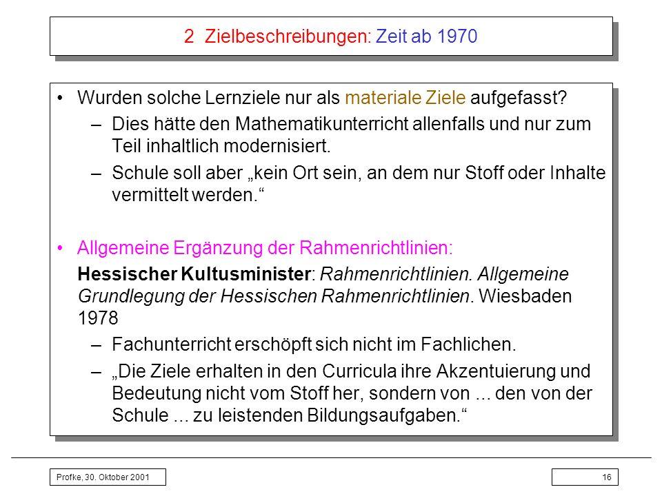 Profke, 30. Oktober 200116 2 Zielbeschreibungen: Zeit ab 1970 Wurden solche Lernziele nur als materiale Ziele aufgefasst? –Dies hätte den Mathematikun