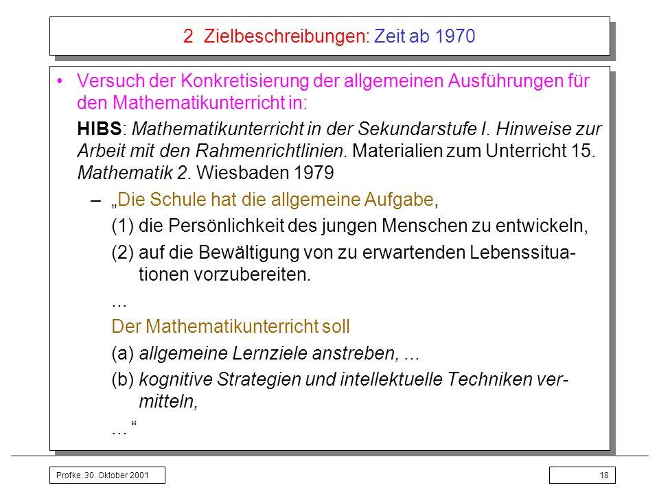 Profke, 30. Oktober 200118 2 Zielbeschreibungen: Zeit ab 1970 Versuch der Konkretisierung der allgemeinen Ausführungen für den Mathematikunterricht in