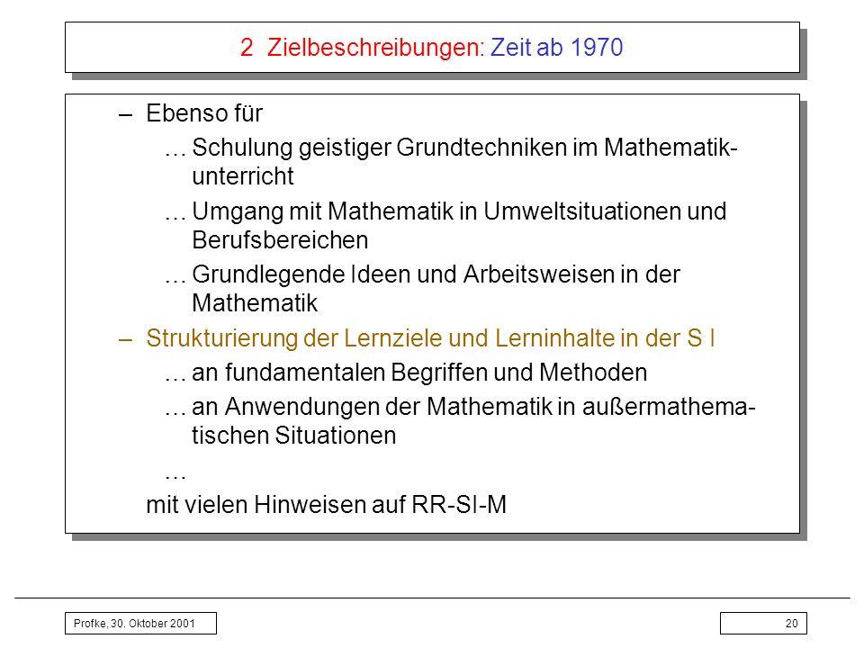 Profke, 30. Oktober 200120 2 Zielbeschreibungen: Zeit ab 1970 –Ebenso für …Schulung geistiger Grundtechniken im Mathematik- unterricht …Umgang mit Mat