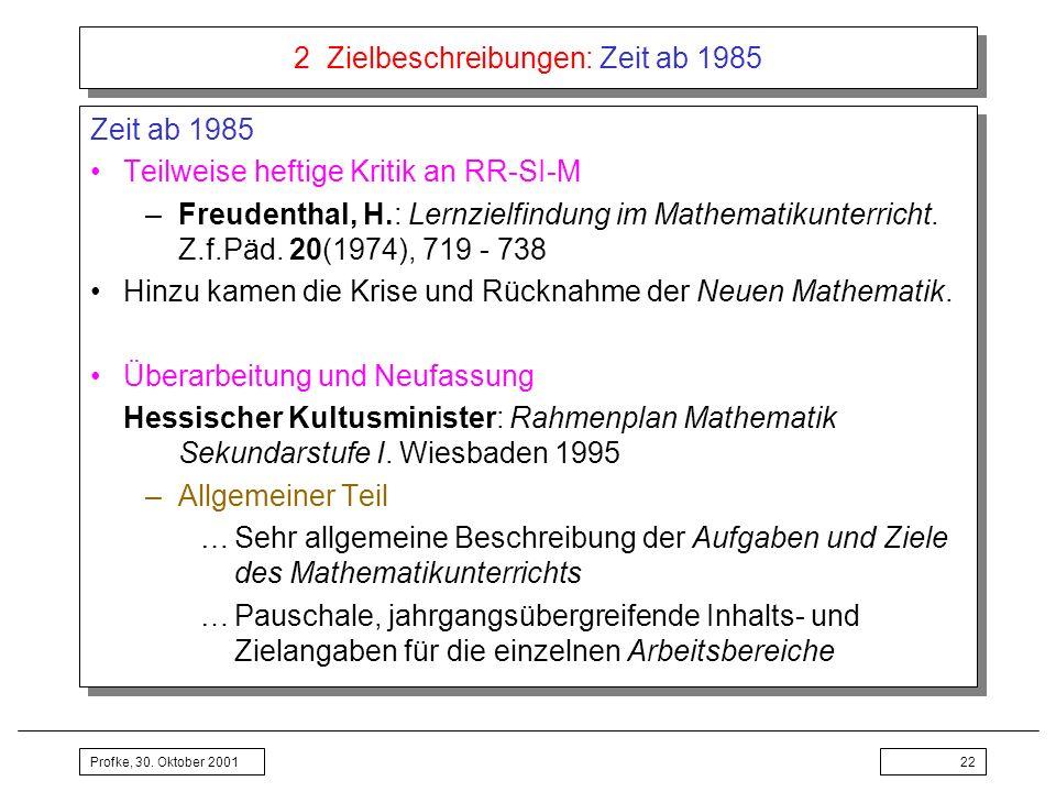 Profke, 30. Oktober 200122 2 Zielbeschreibungen: Zeit ab 1985 Zeit ab 1985 Teilweise heftige Kritik an RR-SI-M –Freudenthal, H.: Lernzielfindung im Ma
