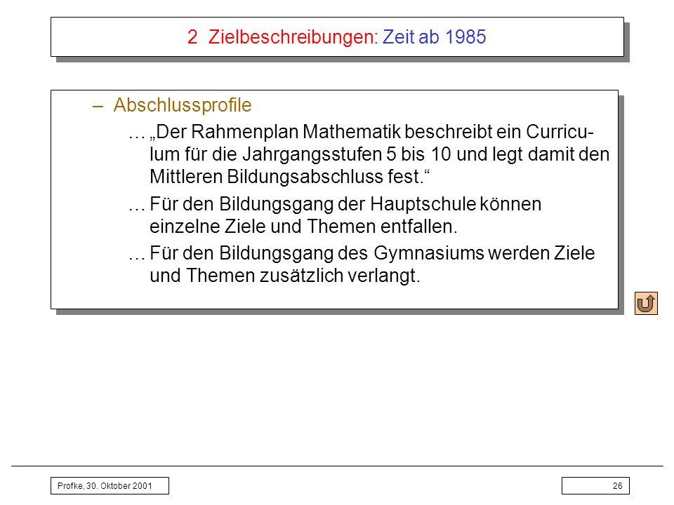 Profke, 30. Oktober 200126 2 Zielbeschreibungen: Zeit ab 1985 –Abschlussprofile …Der Rahmenplan Mathematik beschreibt ein Curricu- lum für die Jahrgan