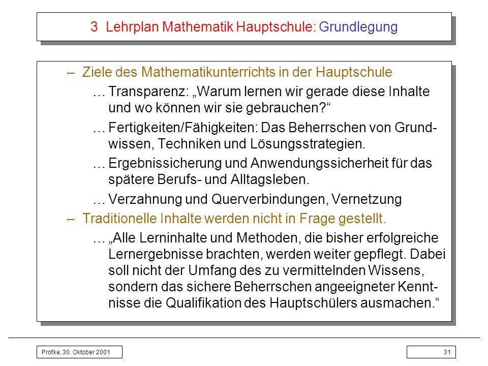 Profke, 30. Oktober 200131 3 Lehrplan Mathematik Hauptschule: Grundlegung –Ziele des Mathematikunterrichts in der Hauptschule …Transparenz: Warum lern