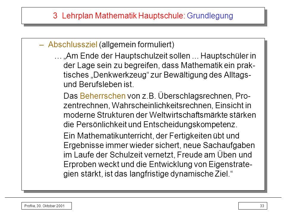 Profke, 30. Oktober 200133 3 Lehrplan Mathematik Hauptschule: Grundlegung –Abschlussziel (allgemein formuliert) …Am Ende der Hauptschulzeit sollen...