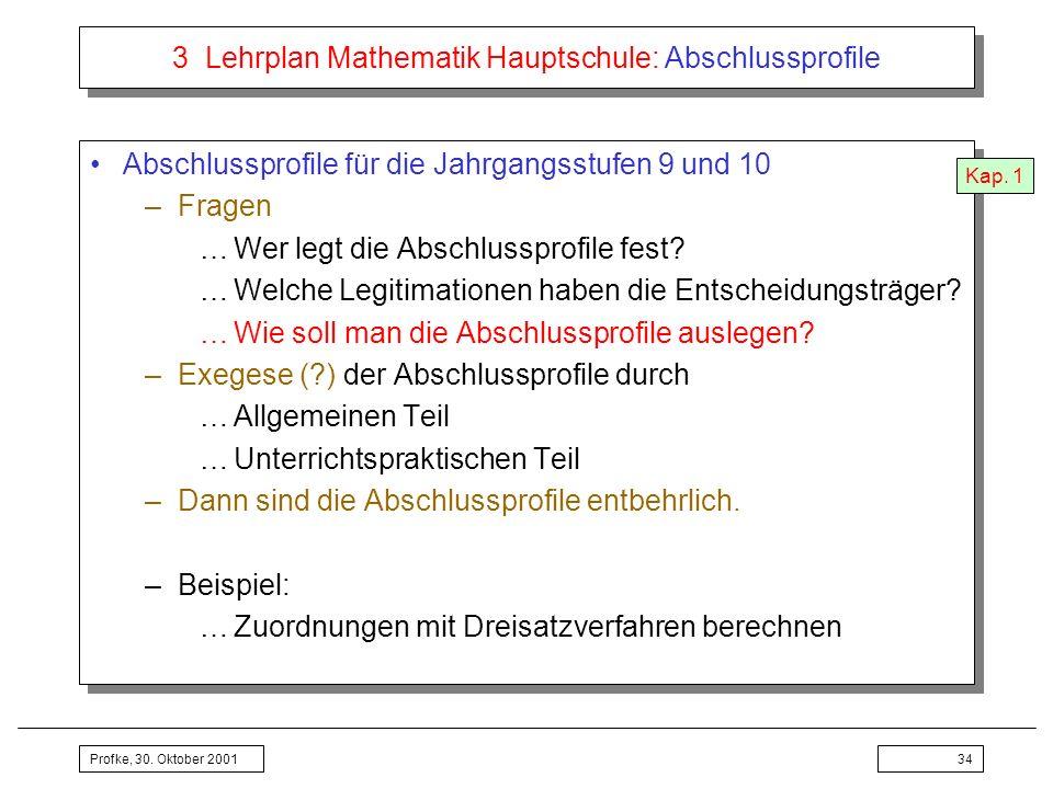 Profke, 30. Oktober 200134 3 Lehrplan Mathematik Hauptschule: Abschlussprofile Abschlussprofile für die Jahrgangsstufen 9 und 10 –Fragen …Wer legt die