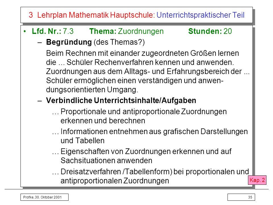 Profke, 30. Oktober 200135 3 Lehrplan Mathematik Hauptschule: Unterrichtspraktischer Teil Lfd. Nr.: 7.3Thema: ZuordnungenStunden: 20 –Begründung (des