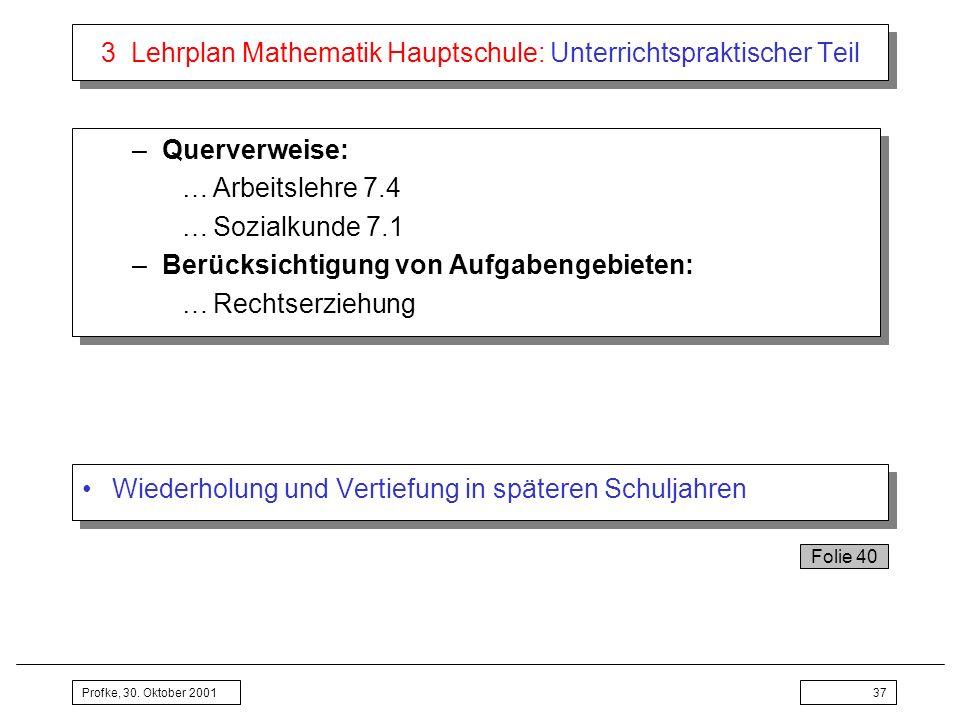 Profke, 30. Oktober 200137 3 Lehrplan Mathematik Hauptschule: Unterrichtspraktischer Teil –Querverweise: …Arbeitslehre 7.4 …Sozialkunde 7.1 –Berücksic