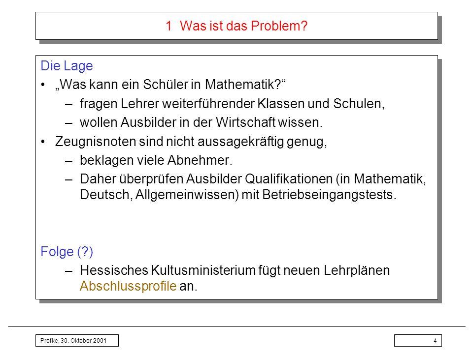 Profke, 30. Oktober 20014 1 Was ist das Problem? Die Lage Was kann ein Schüler in Mathematik? –fragen Lehrer weiterführender Klassen und Schulen, –wol